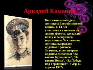Аркадий Каманин Был самым молодым летчиком Второй мировой войны. С 14 лет уч