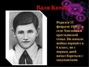 Валя Котик. Родился 11 февраля 1930 г. в селе Хмелевка в крестьянской семье.