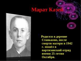 Марат Казей Родился в деревне Станьково, после смерти матери в 1942 г. пошёл