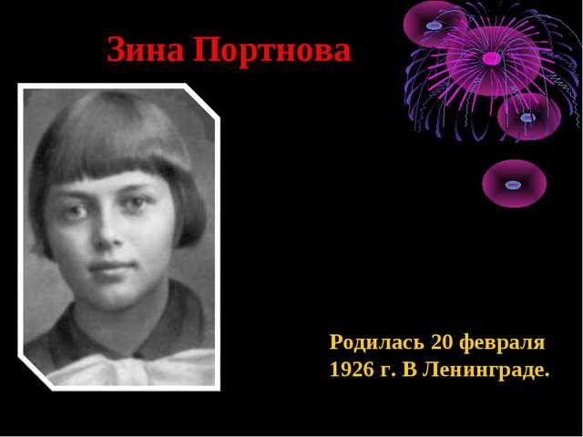 Зина Портнова Родилась 20 февраля 1926 г. В Ленинграде.