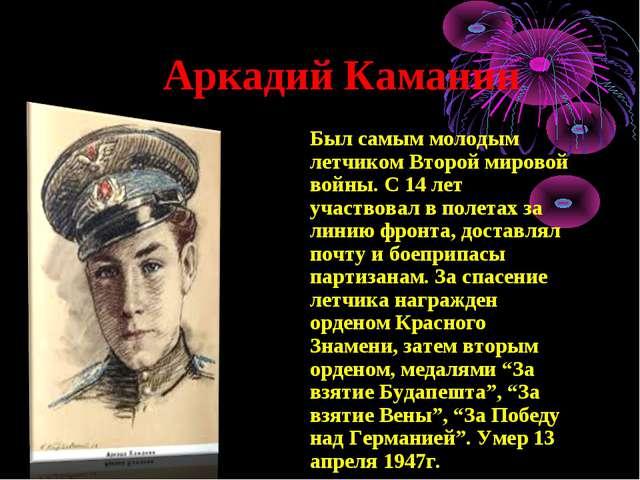 Аркадий Каманин Был самым молодым летчиком Второй мировой войны. С 14 лет уч...