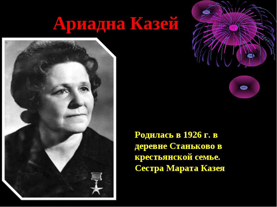 Ариадна Казей Родилась в 1926 г. в деревне Станьково в крестьянской семье. С...