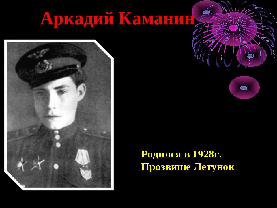 Аркадий Каманин Родился в 1928г. Прозвише Летунок