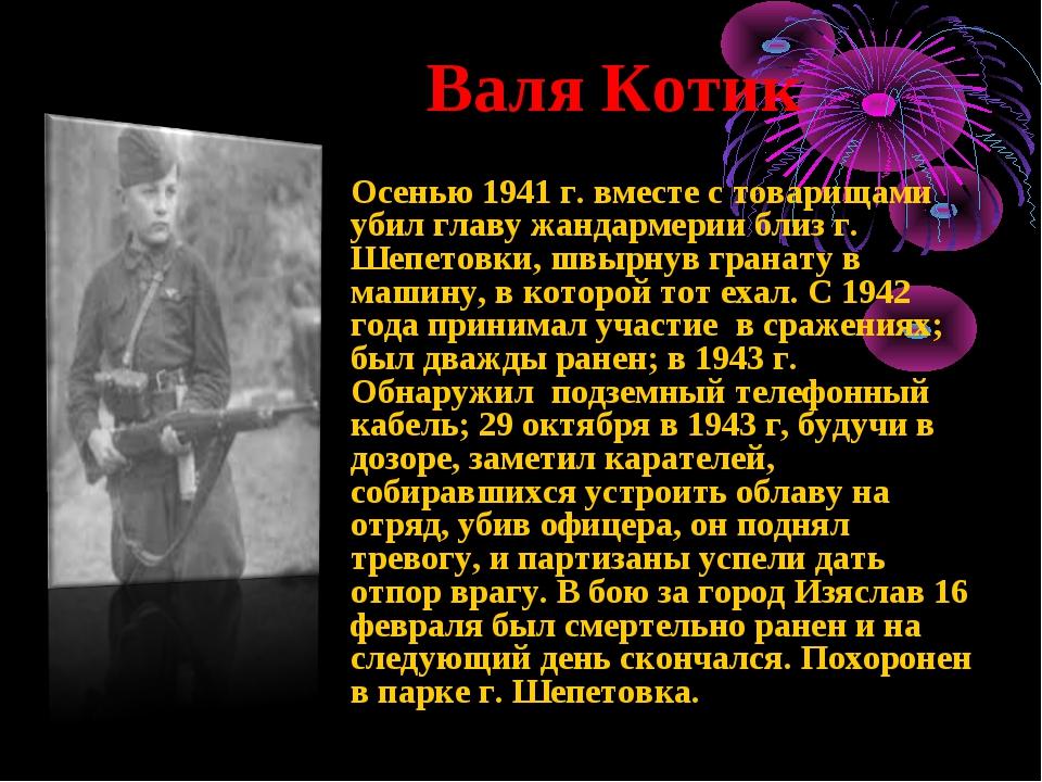 Валя Котик Осенью 1941 г. вместе с товарищами убил главу жандармерии близ г....