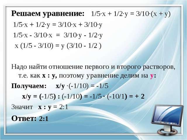 Решаем уравнение: 1/5·х + 1/2·у = 3/10·(х + у) 1/5·х + 1/2·у = 3/10·х + 3/10·...