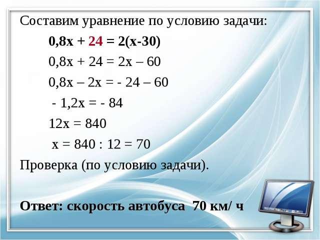 Составим уравнение по условию задачи: 0,8х + 24 = 2(х-30) 0,8х + 24 = 2х – 60...