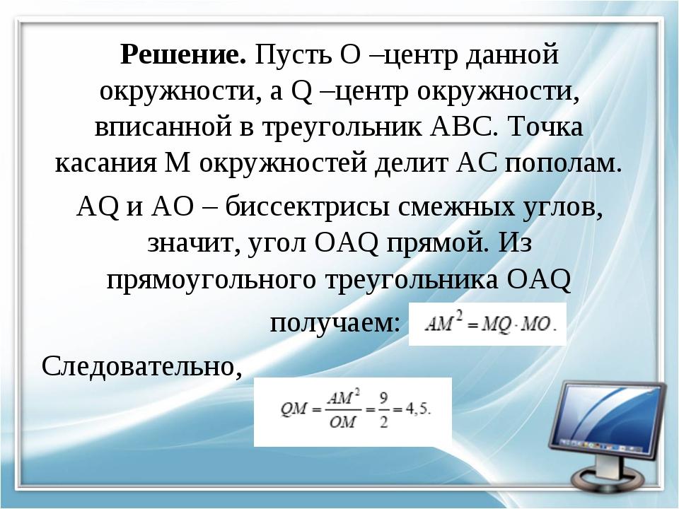 Решение. Пусть О –центр данной окружности, а Q –центр окружности, вписанной в...