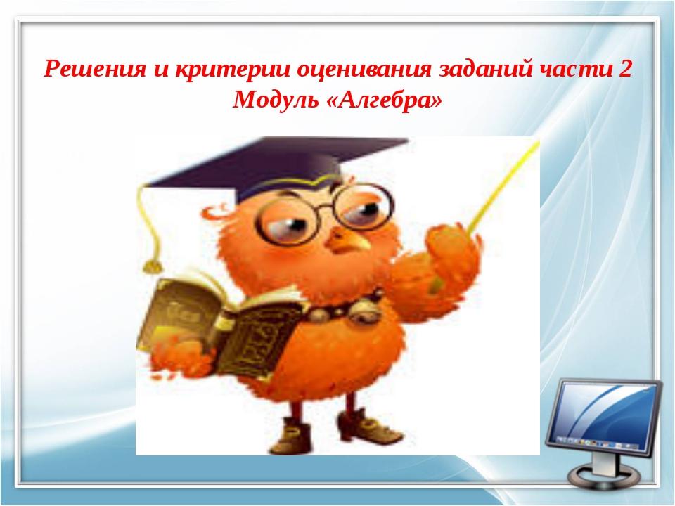 Решения и критерии оценивания заданий части 2 Модуль «Алгебра»