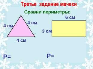 Сравни периметры: 6 см 3 см 4 см 4 см 4 см Р= Р= Третье задание мачехи
