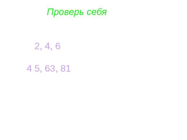 Проверь себя 2, 4, 6 4 5, 63, 81