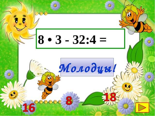 8 • 3 - 32:4 = Молодцы!