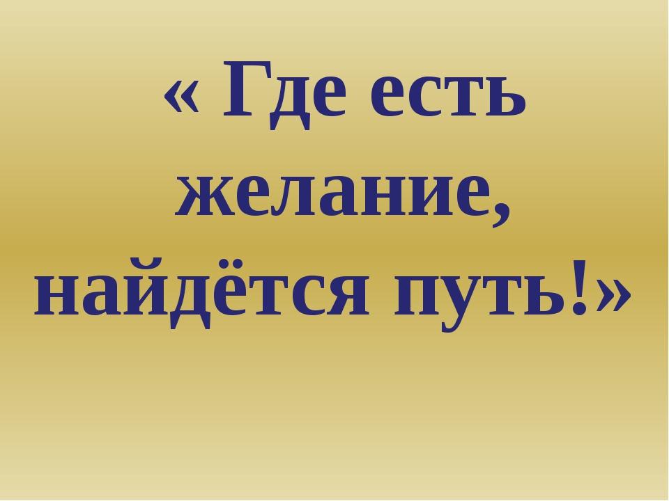« Где есть желание, найдётся путь!»