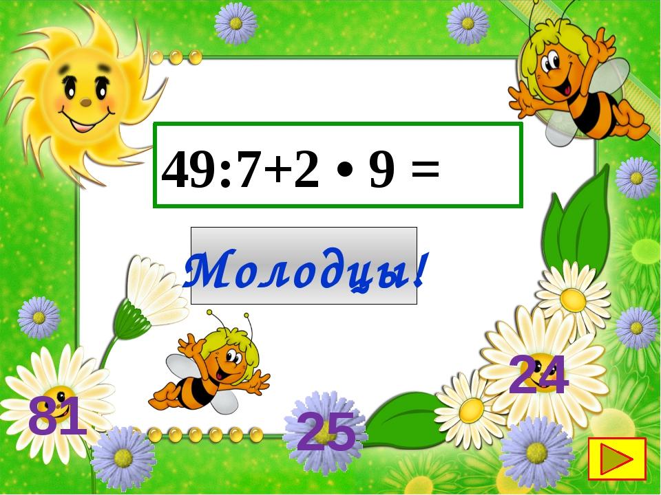 49:7+2 • 9 = Молодцы! 25 24 81