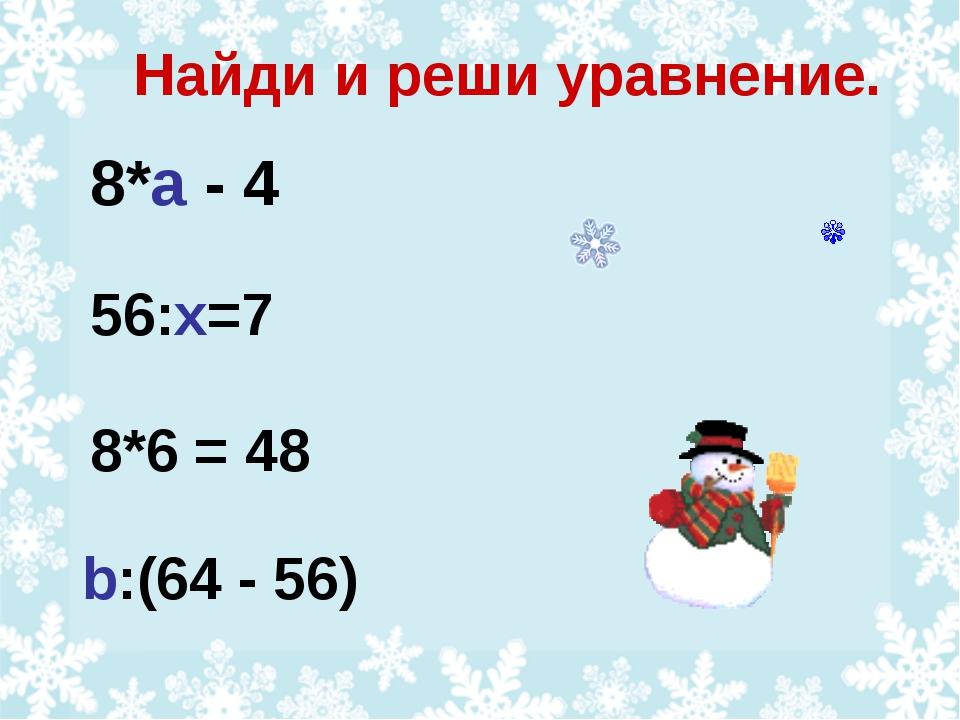 Найди и реши уравнение. 8*а - 4 b:(64 - 56) 8*6 = 48 56:х=7