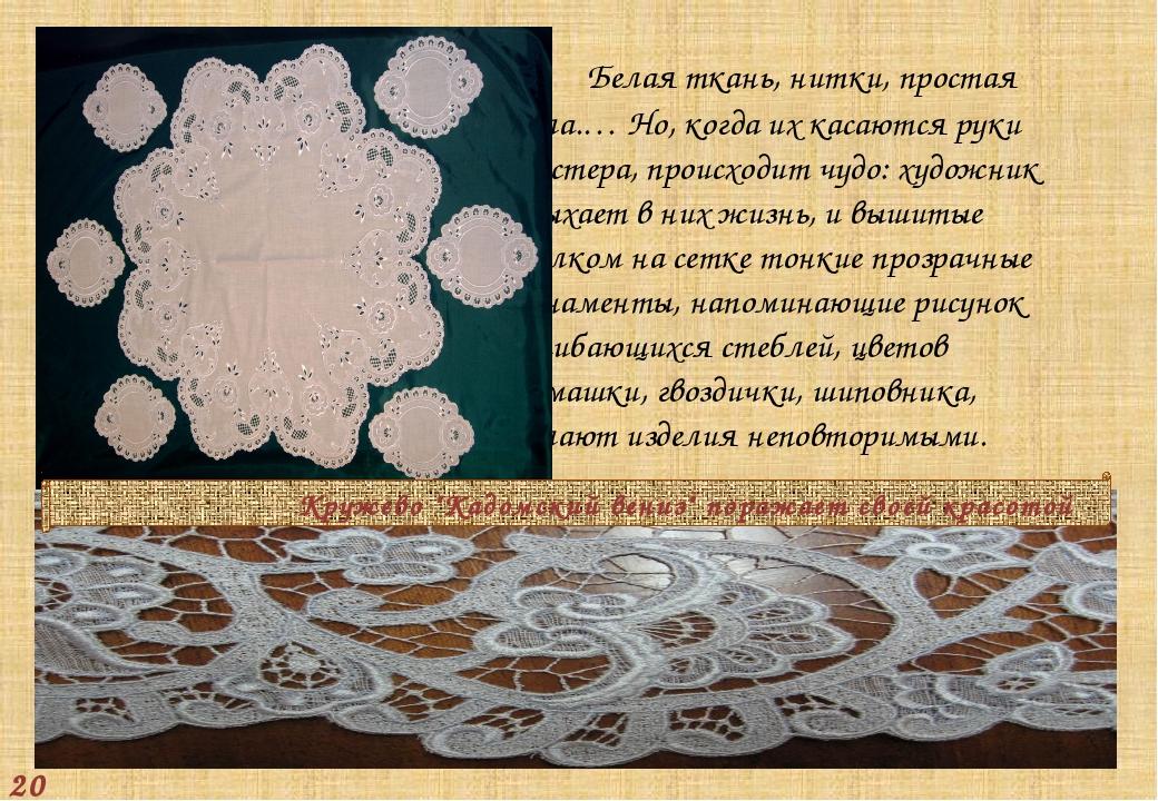 Белая ткань, нитки, простая игла.… Но, когда их касаются руки мастера, проис...