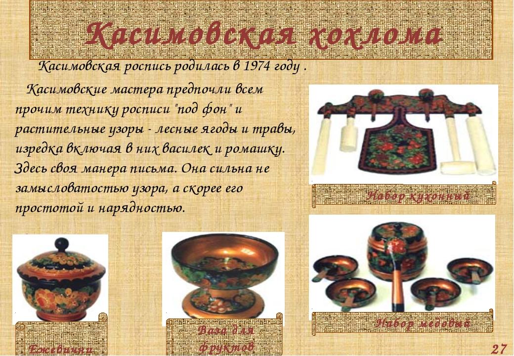 Касимовская хохлома Касимовская роспись родилась в 1974 году . Касимовские ма...