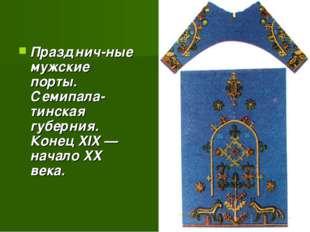 Празднич-ные мужские порты. Семипала-тинская губерния. Конец XIX — начало XX
