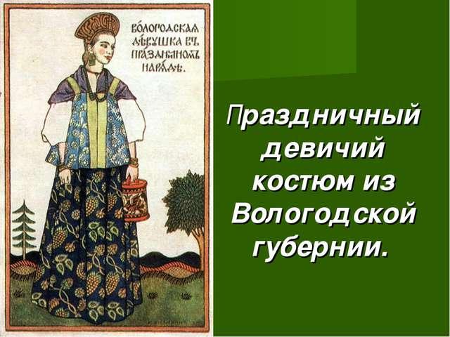 Праздничный девичий костюм из Вологодской губернии.