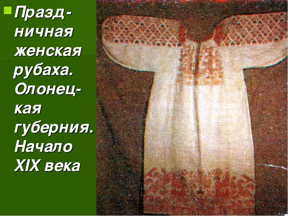 Празд-ничная женская рубаха. Олонец-кая губерния. Начало XIX века