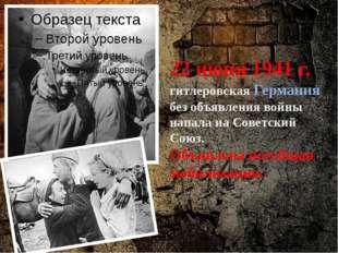 22 июня 1941 г. гитлеровская Германия без объявления войны напала на Советски