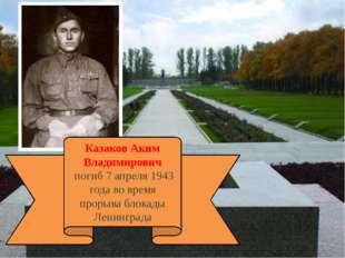 Казаков Аким Владимирович погиб 7 апреля 1943 года во время прорыва блокады