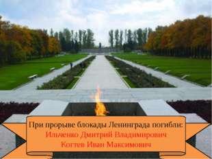 При прорыве блокады Ленинграда погибли: Ильченко Дмитрий Владимирович Когтев