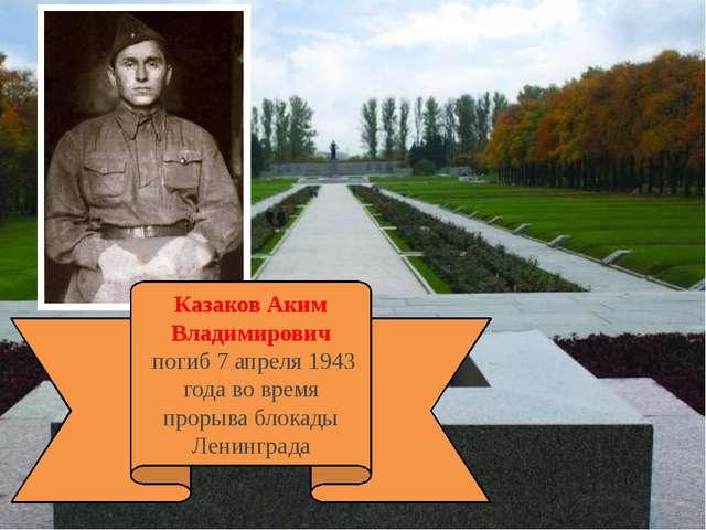 Казаков Аким Владимирович погиб 7 апреля 1943 года во время прорыва блокады...