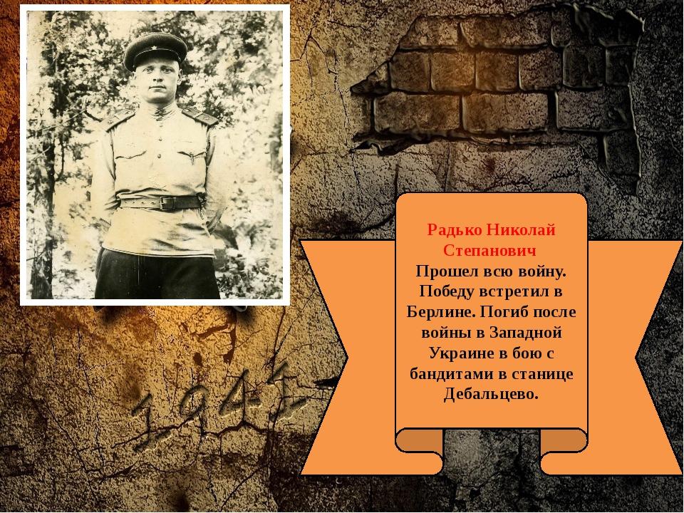 Радько Николай Степанович Прошел всю войну. Победу встретил в Берлине. Погиб...