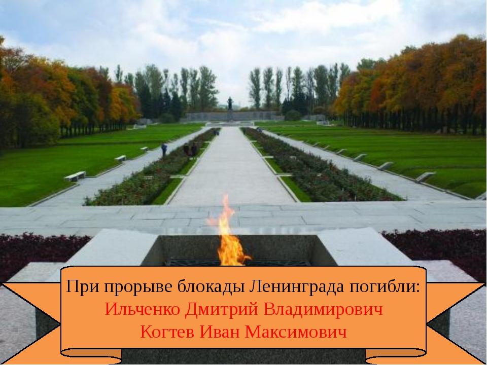При прорыве блокады Ленинграда погибли: Ильченко Дмитрий Владимирович Когтев...
