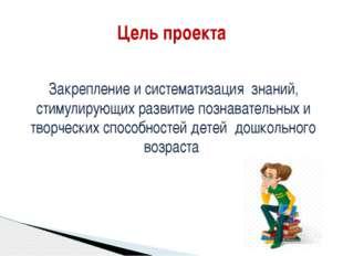 Цель проекта Закрепление и систематизация знаний, стимулирующих развитие позн