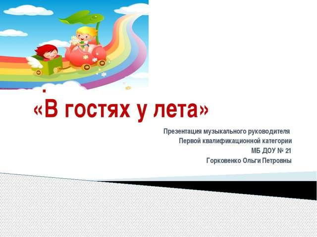 Проект «В гостях у лета» Презентация музыкального руководителя Первой квалифи...