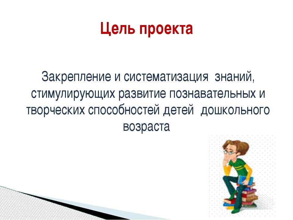 Цель проекта Закрепление и систематизация знаний, стимулирующих развитие позн...