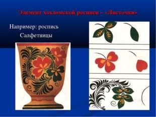 Элемент хохломской росписи – «Листочки» Например: роспись Салфетницы