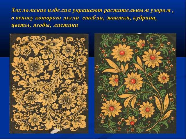 Хохломские изделия украшают растительным узором , в основу которого легли сте...