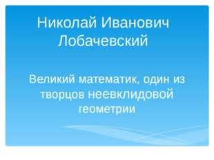 Николай Иванович Лобачевский Великий математик, один из творцов неевклидовой
