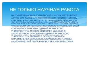 НИКОЛАЙ ИВАНОВИЧ ЛОБАЧЕВСКИЙ – ФИЗИК,МЕТЕОРОЛОГ, АСТРОНОМ. ТАКЖЕ АРХИТЕКТОР.