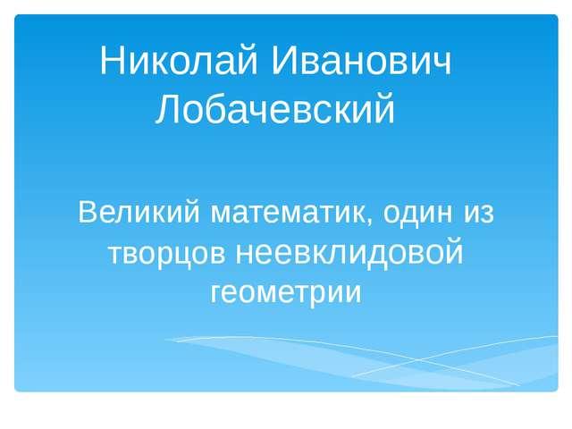 Николай Иванович Лобачевский Великий математик, один из творцов неевклидовой...