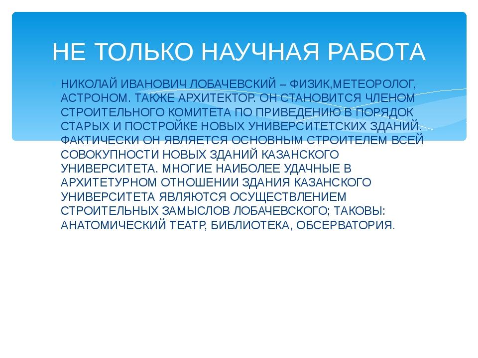 НИКОЛАЙ ИВАНОВИЧ ЛОБАЧЕВСКИЙ – ФИЗИК,МЕТЕОРОЛОГ, АСТРОНОМ. ТАКЖЕ АРХИТЕКТОР....