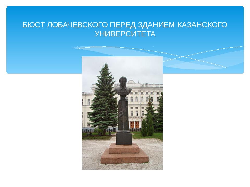 БЮСТ ЛОБАЧЕВСКОГО ПЕРЕД ЗДАНИЕМ КАЗАНСКОГО УНИВЕРСИТЕТА