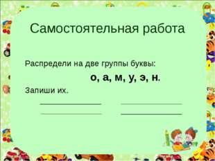 Самостоятельная работа Распредели на две группы буквы: о, а, м, у, э, н. Запи