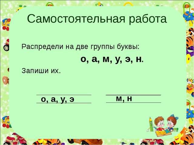 Самостоятельная работа Распредели на две группы буквы: о, а, м, у, э, н. Запи...