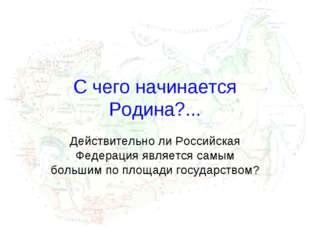 C чего начинается Родина?... Действительно ли Российская Федерация является с