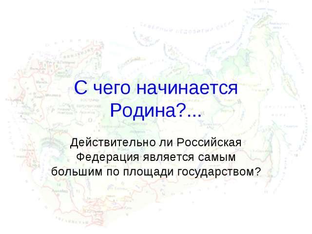 C чего начинается Родина?... Действительно ли Российская Федерация является с...