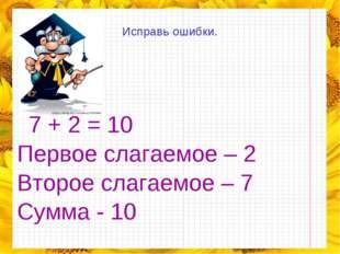 Исправь ошибки.  7 + 2 = 10 Первое слагаемое – 2 Второе слагаемое – 7 Сумма
