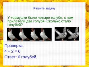 Решите задачу У кормушки было четыре голубя, к ним прилетели два голубя. Ско