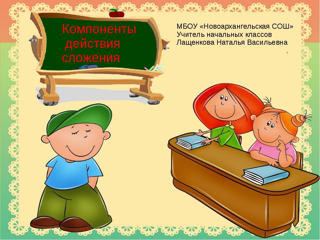 Компоненты действия сложения МБОУ «Новоархангельская СОШ» Учитель начальных к...