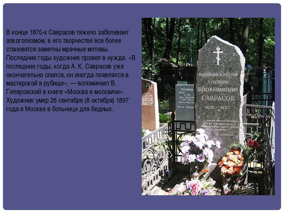 В конце 1870-х Саврасов тяжело заболевает алкоголизмом, в его творчестве все...