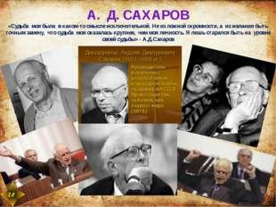 А. Д. САХАРОВ «Судьба моя была в каком-тосмысле исключительной.Не из ложно
