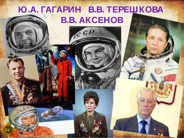 Ю.А. ГАГАРИН В.В. ТЕРЕШКОВА В.В. АКСЕНОВ 26 26
