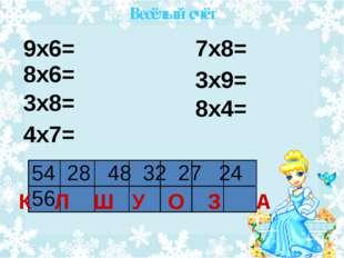 7х8= 9х6= 8х6= 3х8= 4х7= 3х9= 8х4= 54 28 48 32 27 24 56 К Л Ш У О З А Весёлы